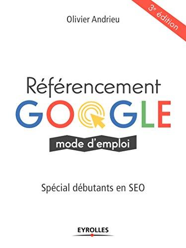 Référencement Google mode d'emploi: Spécial débutants en SEO