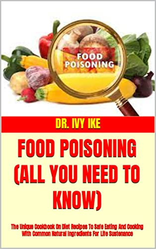 FOOD POISONING (ALL YOU NEED TO KNOW) : The Unique Cookbook On Diet Recipes To Safe Eating And Cooking With Common Natural Ingredients For Life Sustenance (English Edition)