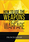 How To Use The Weapons of Our Warfare: Identification and Proper Use of Spiritual Weapons (Spiritual Warfare Book 3)