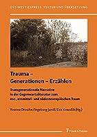 Trauma – Generationen – Erzaehlen: Transgenerationale Narrative in der Gegenwartsliteratur zum ost-, ostmittel- und suedosteuropaeischen Raum