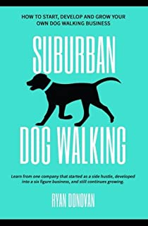 Suburban Dog Walking: How to Start, Develop and Grow Your Own Dog Walking Business