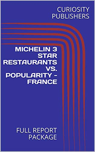 MICHELIN 3 STAR RESTAURANTS VS. POPULARITY - FRANCE: FULL REPORT PACKAGE (English Edition)
