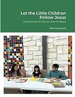 Let the Little Children Follow Jesus: Devotionals for Not so Little Children