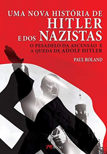 Uma Nova História de Hitler e dos Nazistas: O pesadelo da ascensão e a queda de Adolf Hitler