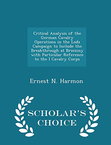 Critical Analysis of the German Cavalry Operations in the Lodz Campaign to Include the Breakthrough at Brzeziny with Particular Reference to the I Cavalry Corps - Scholars Choice Edition