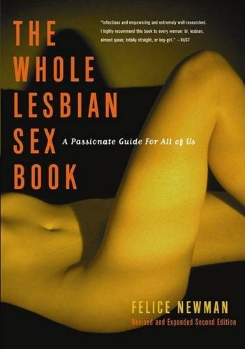 The Whole Lesbian Sex Book: A Passionate Guide for All of Us by Felice Newman(2012-03-12)
