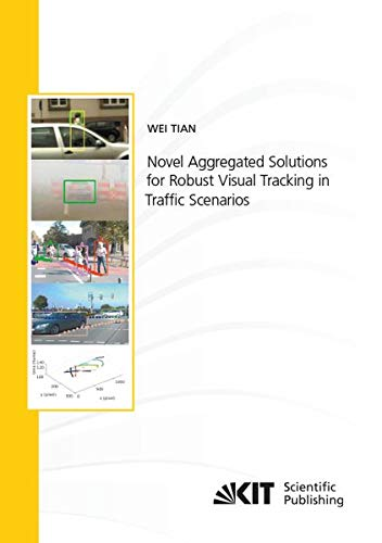 Novel Aggregated Solutions for Robust Visual Tracking in Traffic Scenarios (Schriftenreihe / Institut für Mess- und Regelungstechnik, Karlsruher Institut für Technologie)