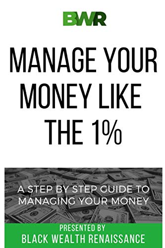 Manage Your Money Like The 1%: A Step By Step Guide To Managing Your Money