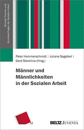 Männer und Männlichkeiten in der Sozialen Arbeit (Aktuelle Themen und Grundsatzfragen der Sozialen Arbeit)