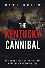 The Kentucky Cannibal: The True Story of an Outlaw, Murderer and Man-Eater (Ryan Green's True Crime)