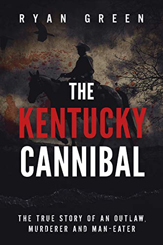 The Kentucky Cannibal: The True Story of an Outlaw, Murderer and Man-Eater (True Crime)
