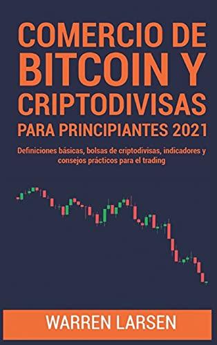 COMERCIO DE BITCOIN Y CRIPTODIVISAS PARA PRINCIPIANTES 2021: Definiciones básicas, bolsas de criptodivisas, indicadores y consejos prácticos para el trading