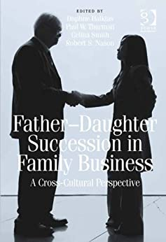 Father-Daughter Succession in Family Business: A Cross-Cultural Perspective by [Daphne Halkias, Paul W. Thurman, Celina Smith, Robert S. Nason, Robert S Nason, Dr Halkias, Daphne, Mr Thurman, Paul W, Professor Smith, Celina]