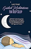 Guided Meditations For Deep Sleep: Definitive Guide On How Get Relaxation And A Full Night's Rest By Relieving Anxiety And Stress With Meditation And Self-Hypnosis Scripts