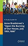 A Study Guide for Anne Bradstreet's Upon the Burning of Our House, July 10th,1666