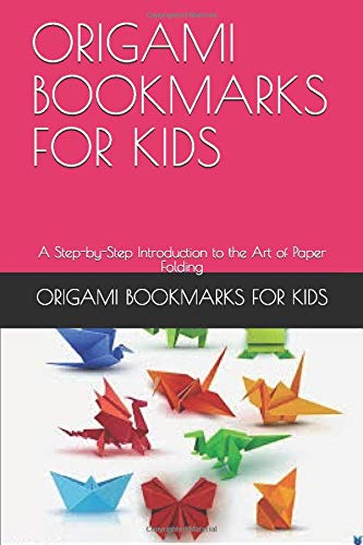 ORIGAMI BOOKMARKS FOR KIDS: A Step-by-Step Introduction to the Art of Paper Folding