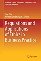Regulations and Applications of Ethics in Business Practice (Accounting, Finance, Sustainability, Governance & Fraud: Theory and Application)