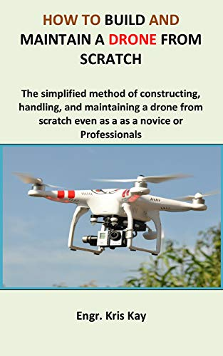 How to build and maintain a drone from scratch: The simplified method of constructing, handling, and maintaining a drone from scratch even as a as a novice or Professionals