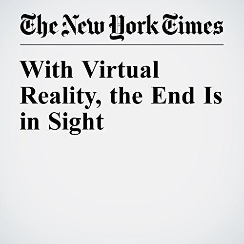 With Virtual Reality, the End Is in Sight cover art
