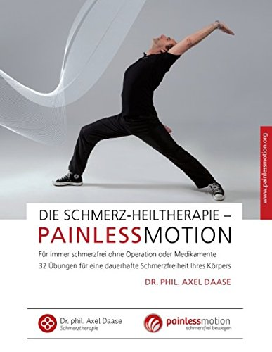Die Schmerz-Heiltherapie – Painlessmotion: Für immer schmerzfrei ohne Operation oder Medikamente 32 Übungen für eine dauerhafte Schmerzfreiheit Ihres Körpers