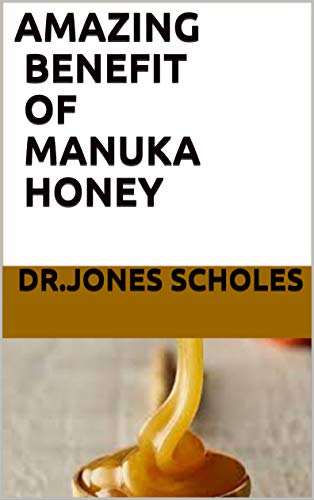 AMAZING BENEFIT OF MANUKA HONEY: ALL YOU NEED TO KNOW ABOUT THE HONEY (English Edition)