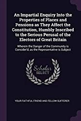An Impartial Enquiry Into the Properties of Places and Pensions as They Affect the Constitution, Humbly Inscribed to the Serious Perusal of the ... Consider'd, as the Representative is Subject
