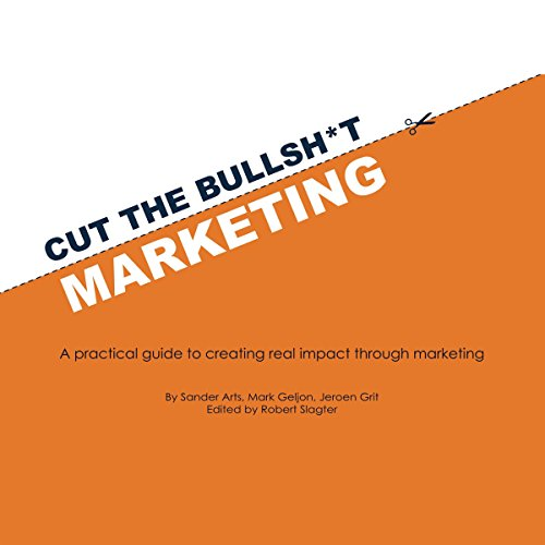 Cut the Bullsh*t Marketing Audiobook By Sander Arts, Mark Geljon, Jeroen Grit cover art