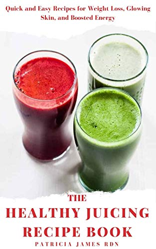 The Healthy Juісіng Rесіре bооk: Quick and Easy Recipes for Weight Loss, Glowing Skin, and Boosted Energy (English Edition)