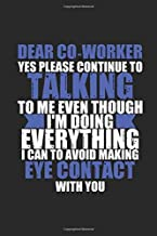 Dear Co-Worker Yes Please Continue To Talking To Me Even Though I'm Doing Everything I Can To Avoid Making Eye Contact With You: Gag Gift Notebook - ... boss or office team (100 pages, lined, 6 x 9)