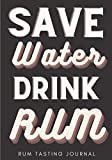 Rum Tasting Journal: Save Water Drink Rum   Rum Tasting Log Book for Keep Track and Reviews of Rums Tastings   Record Origin, Price, Age, Color Meter ... Detailed Sheets   Taster Bartender Book Gift.