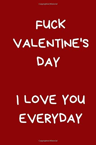 Fuck Valentine's Day I Love You Everyday: Valentine's Day Gift For Him / Her: Novelty Lined Paperback Journal Notebook From Boyfriend / Girlfriend: Red (Valentine's Day Verses, Band 21)