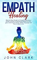 Empath Healing: Step by Step Guide for Empaths, Become a Healer Instead of Absorbing Negative Energies. Understand Others' Body Language and How to Spot a Lie.