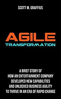 [Scott M. Graffius]のAgile Transformation: A Brief Story of How an Entertainment Company Developed New Capabilities and Unlocked Business Agility to Thrive in an Era of Rapid Change (English Edition)