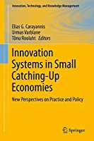 Innovation Systems in Small Catching-Up Economies: New Perspectives on Practice and Policy (Innovation, Technology, and Knowledge Management (15))