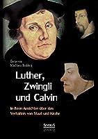 Luther, Zwingli und Calvin in ihren Ansichten ueber das Verhaeltnis von Staat und Kirche