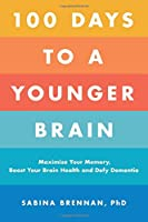100 Days to a Younger Brain: Maximize Your Memory, Boost Your Brain Health, and Defy Dementia