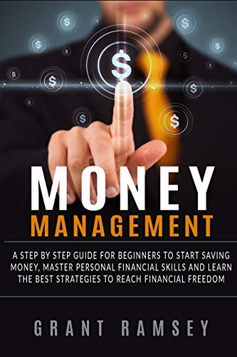 MONEY MANAGEMENT: A Step By Step Guide For Beginners To Start Saving Money, Master Personal Financial Skills And Learn The Best Strategies To Reach Financial Freedom
