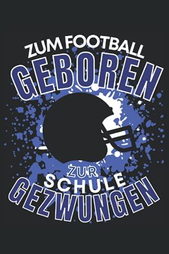 ZUM FOOTBALL GEBOREN - ZUR SCHULE GEZWUNGEN!: Notizbuch A5, 120 Seiten, LINIERT - Lustiges Football Spruch Motiv für Footballspieler! Super als ... geeignet! Die Footballer Geschenkidee!