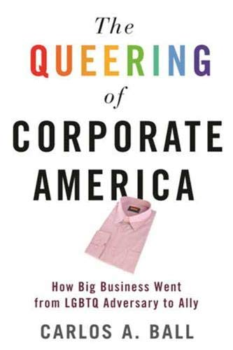 Image of The Queering of Corporate America: How Big Business Went from LGBTQ Adversary to Ally
