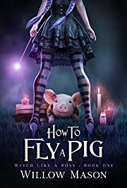 How to Fly a Pig (Witch Like a Boss Book 1)