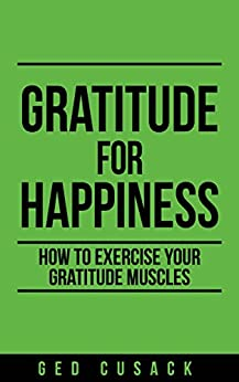 Gratitude for Happiness: How to exercise your gratitude muscles (Inspiration Series Book 1) by [Ged Cusack]