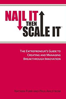 Nail It then Scale It: The Entrepreneur's Guide to Creating and Managing Breakthrough Innovation: The lean startup book to help entrepreneurs launch a high-growth business by [Nathan Furr, Paul Ahlstrom]