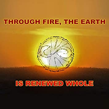Through Fire, the Earth Is Renewed Whole