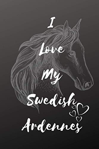 I Love My Swedish Ardennes Horse Notebook For Horse Lovers: Composition Notebook 6x9' Blank Lined Journal