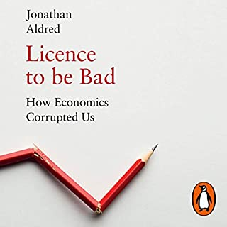 Licence to be Bad     How Economics Corrupted Us              By:                                                                                                                                 Jonathan Aldred                           Length: Not Yet Known     Not rated yet     Overall 0.0