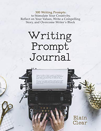 Writing Prompt Journal: 300 Writing Prompts to Stimulate Your Creativity, Reflect on Your Values, Write a Compelling Story, and Overcome Writer's Block