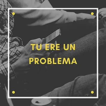 Tu Ere un Problema