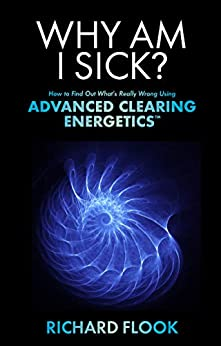 Why Am I Sick?: How to Find Out What's Really Wrong Using Advanced Clearing Energetics# by [Richard Flook]