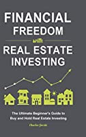 Financial Freedom with Real Estate Investing: The Ultimate Beginner's Guide to Buy and Hold Real Estate Investing