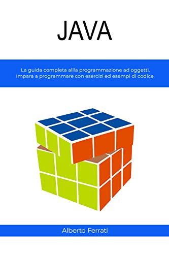 JAVA: La guida completa alla programmazione ad oggetti. Impara a programmare con esercizi ed esempi di codice. (Italian Edition)